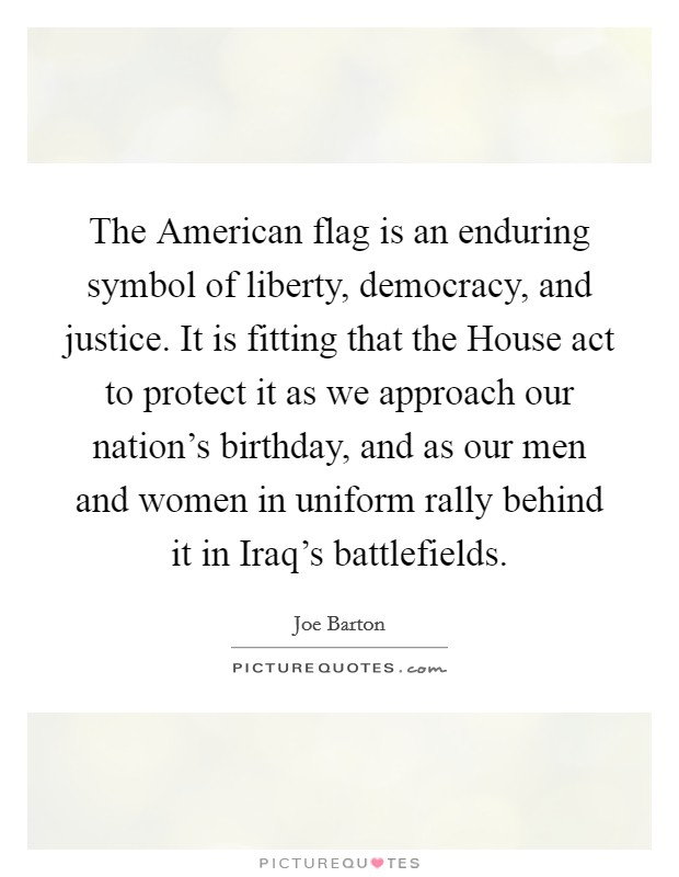 The American flag is an enduring symbol of liberty, democracy, and justice. It is fitting that the House act to protect it as we approach our nation's birthday, and as our men and women in uniform rally behind it in Iraq's battlefields Picture Quote #1