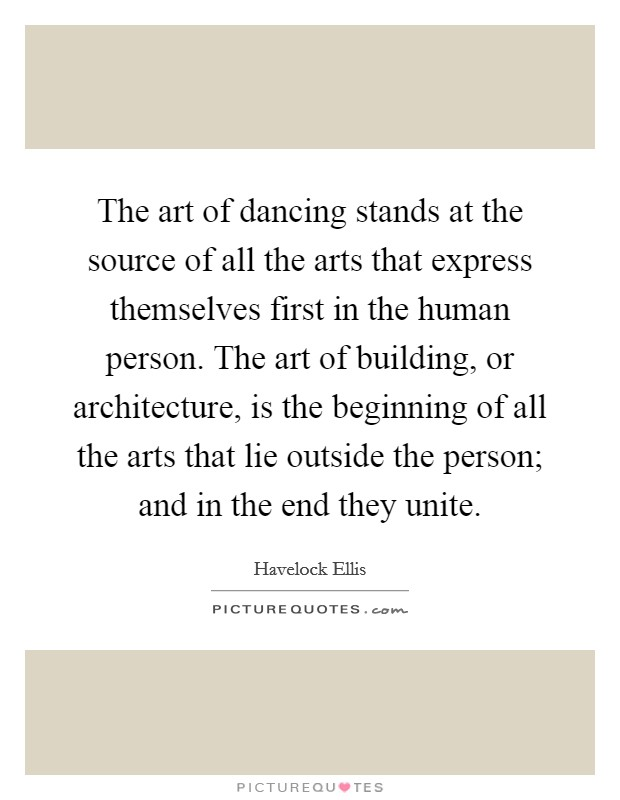 The art of dancing stands at the source of all the arts that express themselves first in the human person. The art of building, or architecture, is the beginning of all the arts that lie outside the person; and in the end they unite Picture Quote #1
