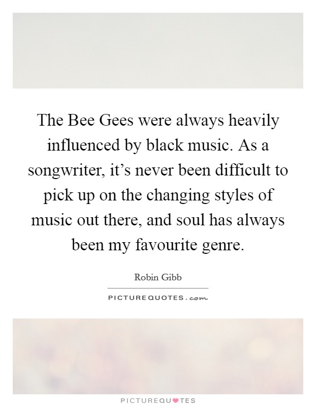 The Bee Gees were always heavily influenced by black music. As a songwriter, it's never been difficult to pick up on the changing styles of music out there, and soul has always been my favourite genre Picture Quote #1