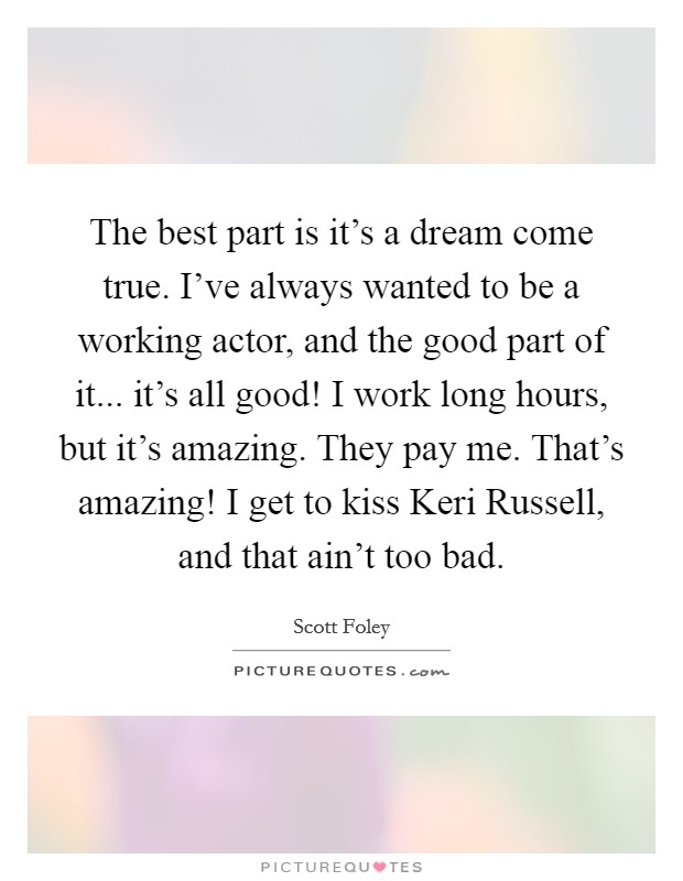 The best part is it's a dream come true. I've always wanted to be a working actor, and the good part of it... it's all good! I work long hours, but it's amazing. They pay me. That's amazing! I get to kiss Keri Russell, and that ain't too bad Picture Quote #1