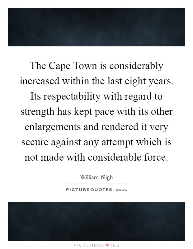 The Cape Town is considerably increased within the last eight years. Its respectability with regard to strength has kept pace with its other enlargements and rendered it very secure against any attempt which is not made with considerable force Picture Quote #1