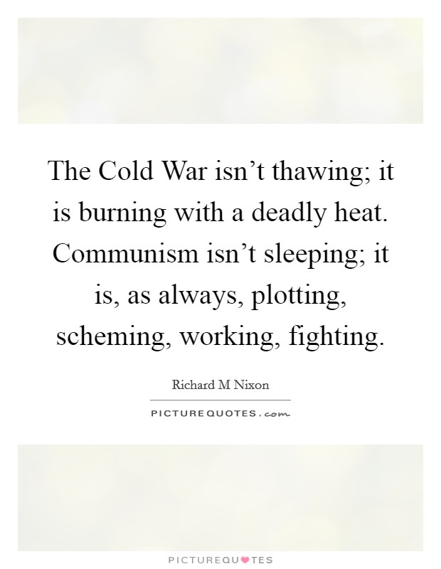 The Cold War isn't thawing; it is burning with a deadly heat. Communism isn't sleeping; it is, as always, plotting, scheming, working, fighting Picture Quote #1