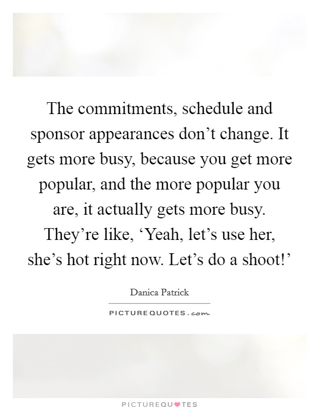 The commitments, schedule and sponsor appearances don't change. It gets more busy, because you get more popular, and the more popular you are, it actually gets more busy. They're like, 'Yeah, let's use her, she's hot right now. Let's do a shoot!' Picture Quote #1