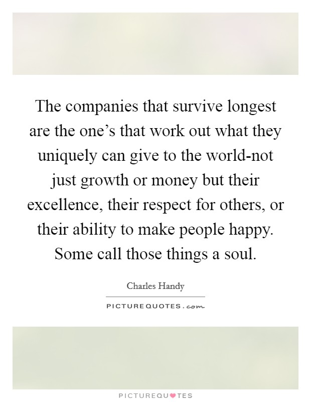The companies that survive longest are the one's that work out what they uniquely can give to the world-not just growth or money but their excellence, their respect for others, or their ability to make people happy. Some call those things a soul Picture Quote #1
