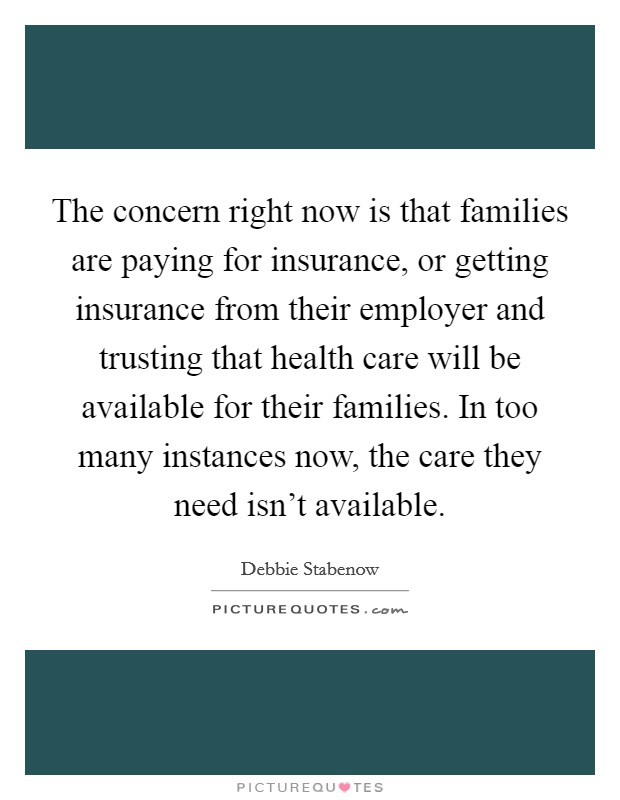 The concern right now is that families are paying for insurance, or getting insurance from their employer and trusting that health care will be available for their families. In too many instances now, the care they need isn't available Picture Quote #1