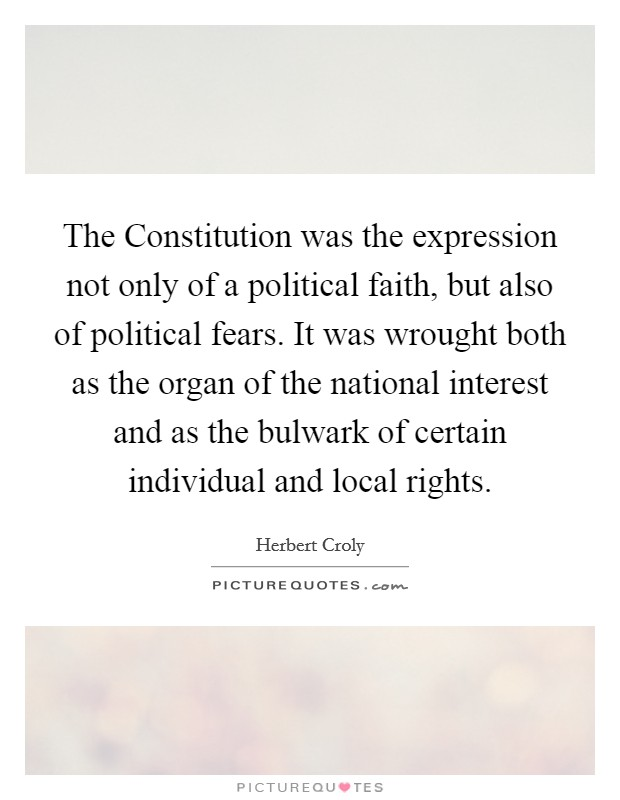 The Constitution was the expression not only of a political faith, but also of political fears. It was wrought both as the organ of the national interest and as the bulwark of certain individual and local rights Picture Quote #1