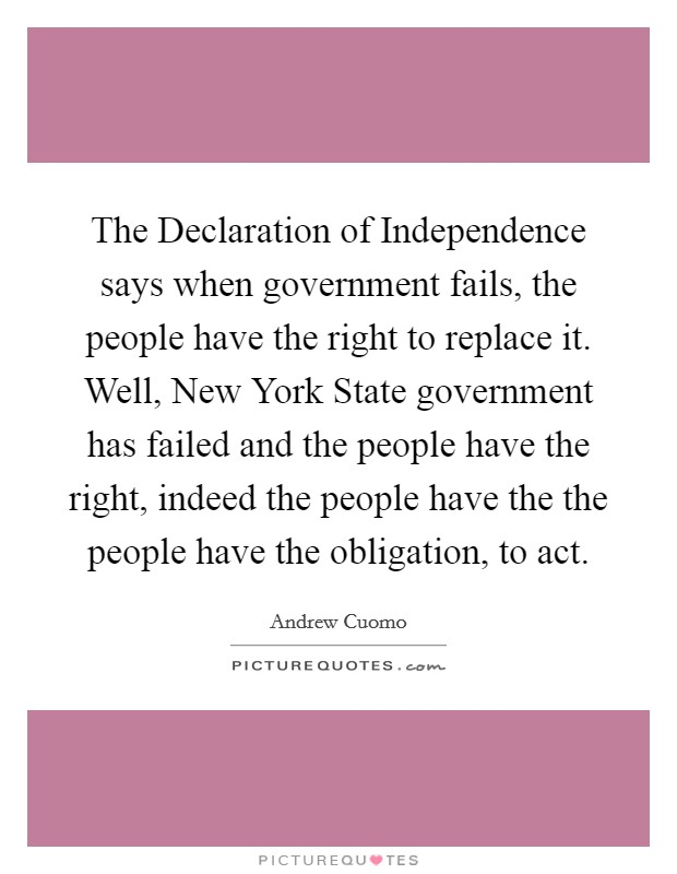 The Declaration of Independence says when government fails, the people have the right to replace it. Well, New York State government has failed and the people have the right, indeed the people have the the people have the obligation, to act Picture Quote #1