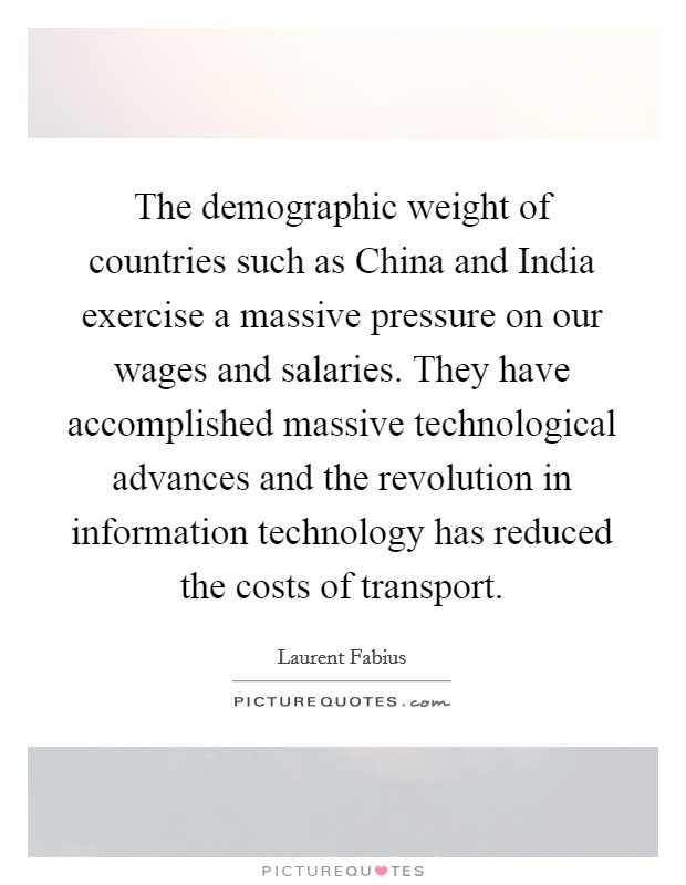 The demographic weight of countries such as China and India exercise a massive pressure on our wages and salaries. They have accomplished massive technological advances and the revolution in information technology has reduced the costs of transport Picture Quote #1