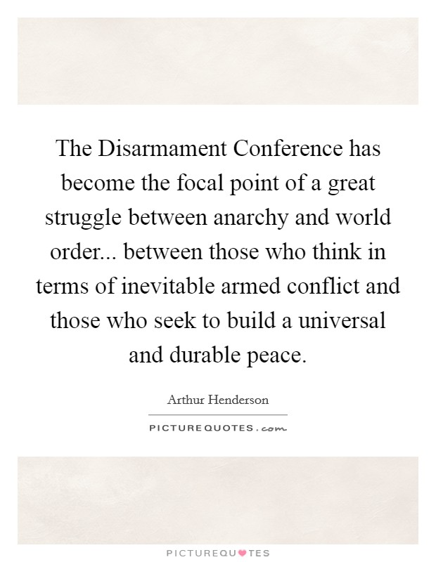 The Disarmament Conference has become the focal point of a great struggle between anarchy and world order... between those who think in terms of inevitable armed conflict and those who seek to build a universal and durable peace Picture Quote #1