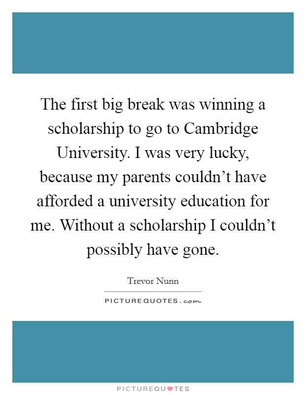 The first big break was winning a scholarship to go to Cambridge University. I was very lucky, because my parents couldn't have afforded a university education for me. Without a scholarship I couldn't possibly have gone Picture Quote #1
