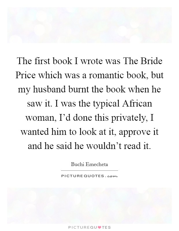 The first book I wrote was The Bride Price which was a romantic book, but my husband burnt the book when he saw it. I was the typical African woman, I'd done this privately, I wanted him to look at it, approve it and he said he wouldn't read it Picture Quote #1