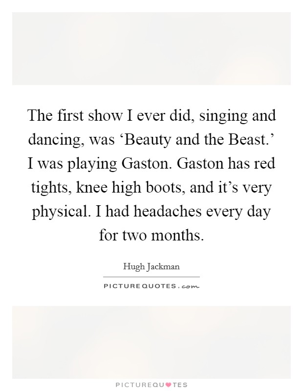 The first show I ever did, singing and dancing, was 'Beauty and the Beast.' I was playing Gaston. Gaston has red tights, knee high boots, and it's very physical. I had headaches every day for two months Picture Quote #1