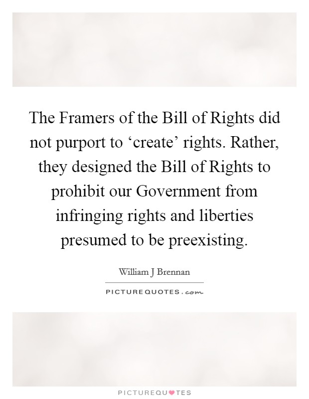 The Framers of the Bill of Rights did not purport to 'create' rights. Rather, they designed the Bill of Rights to prohibit our Government from infringing rights and liberties presumed to be preexisting Picture Quote #1