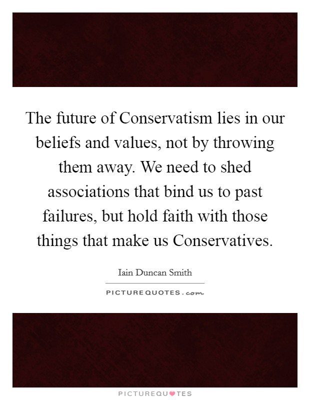 The future of Conservatism lies in our beliefs and values, not by throwing them away. We need to shed associations that bind us to past failures, but hold faith with those things that make us Conservatives Picture Quote #1