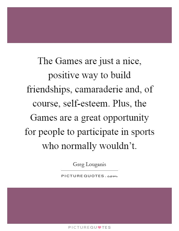 The Games are just a nice, positive way to build friendships, camaraderie and, of course, self-esteem. Plus, the Games are a great opportunity for people to participate in sports who normally wouldn't Picture Quote #1