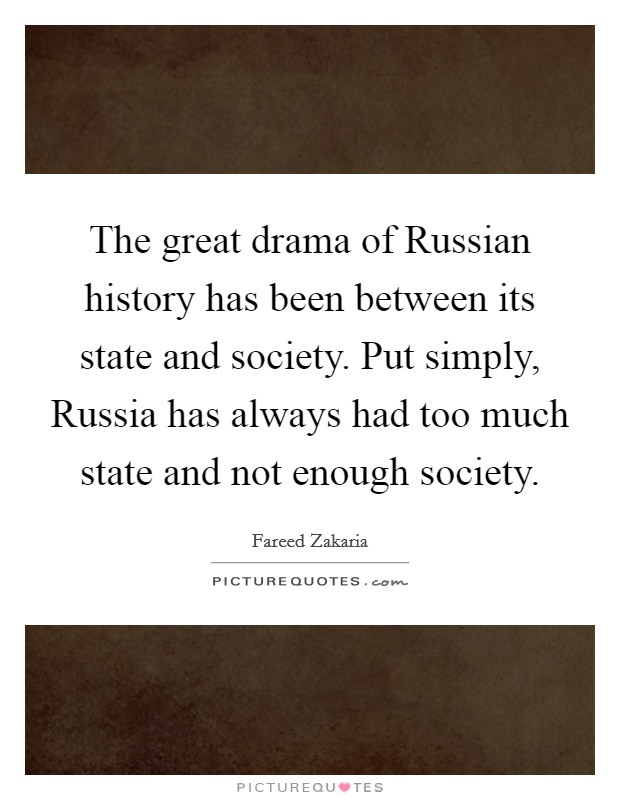 The great drama of Russian history has been between its state and society. Put simply, Russia has always had too much state and not enough society Picture Quote #1