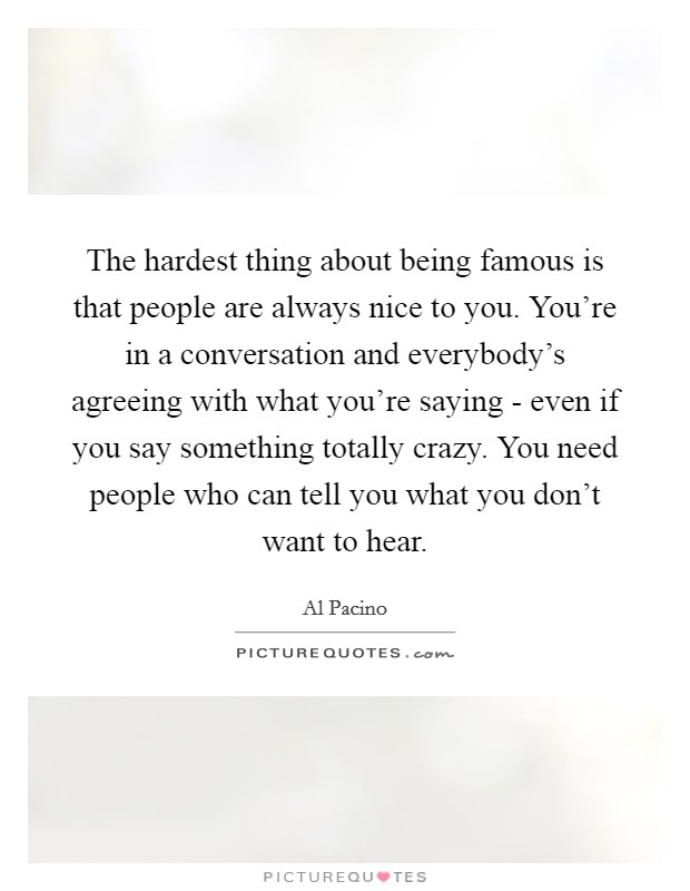 The hardest thing about being famous is that people are always nice to you. You're in a conversation and everybody's agreeing with what you're saying - even if you say something totally crazy. You need people who can tell you what you don't want to hear Picture Quote #1