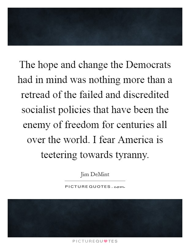 The hope and change the Democrats had in mind was nothing more than a retread of the failed and discredited socialist policies that have been the enemy of freedom for centuries all over the world. I fear America is teetering towards tyranny Picture Quote #1