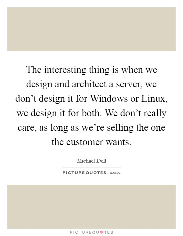 The interesting thing is when we design and architect a server, we don't design it for Windows or Linux, we design it for both. We don't really care, as long as we're selling the one the customer wants Picture Quote #1