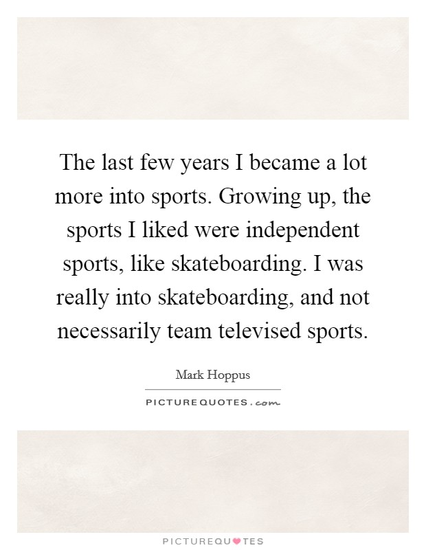 The last few years I became a lot more into sports. Growing up, the sports I liked were independent sports, like skateboarding. I was really into skateboarding, and not necessarily team televised sports Picture Quote #1