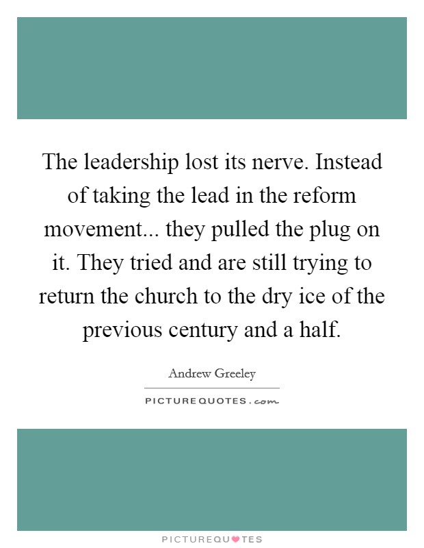 The leadership lost its nerve. Instead of taking the lead in the reform movement... they pulled the plug on it. They tried and are still trying to return the church to the dry ice of the previous century and a half Picture Quote #1