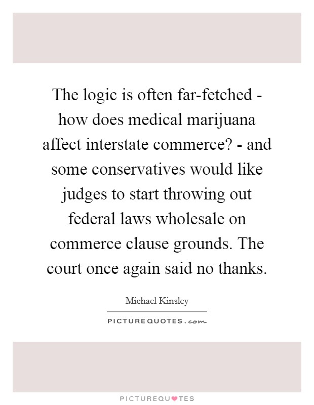 The logic is often far-fetched - how does medical marijuana affect interstate commerce? - and some conservatives would like judges to start throwing out federal laws wholesale on commerce clause grounds. The court once again said no thanks Picture Quote #1