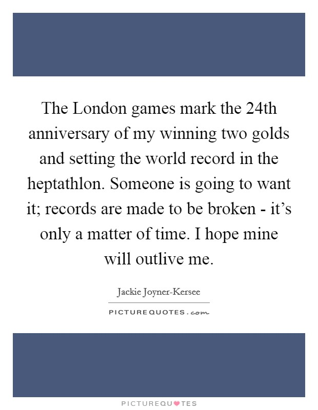 The London games mark the 24th anniversary of my winning two golds and setting the world record in the heptathlon. Someone is going to want it; records are made to be broken - it's only a matter of time. I hope mine will outlive me Picture Quote #1