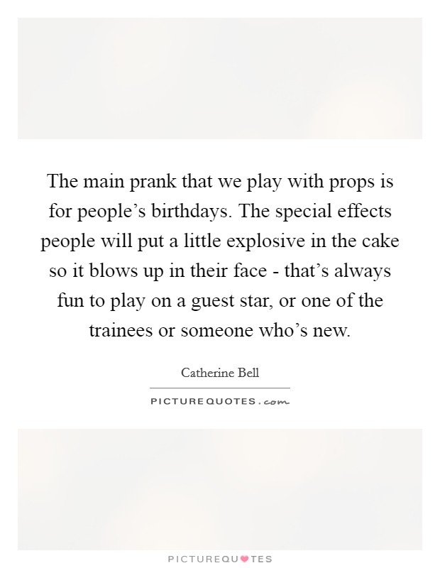 The main prank that we play with props is for people's birthdays. The special effects people will put a little explosive in the cake so it blows up in their face - that's always fun to play on a guest star, or one of the trainees or someone who's new Picture Quote #1