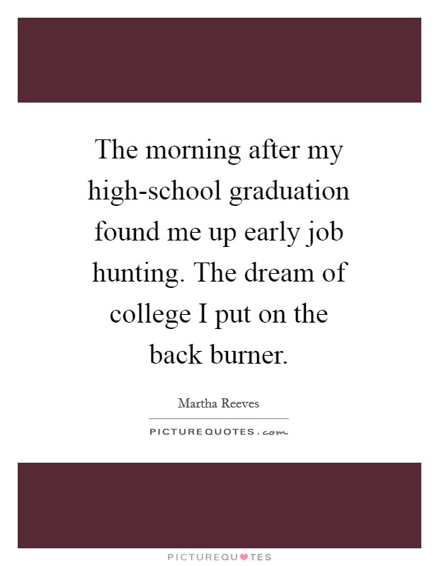 The morning after my high-school graduation found me up early job hunting. The dream of college I put on the back burner Picture Quote #1