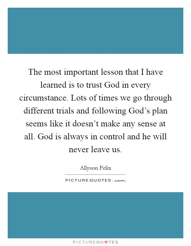 The most important lesson that I have learned is to trust God in every circumstance. Lots of times we go through different trials and following God's plan seems like it doesn't make any sense at all. God is always in control and he will never leave us Picture Quote #1