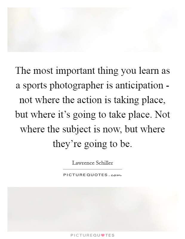 The most important thing you learn as a sports photographer is anticipation - not where the action is taking place, but where it's going to take place. Not where the subject is now, but where they're going to be Picture Quote #1