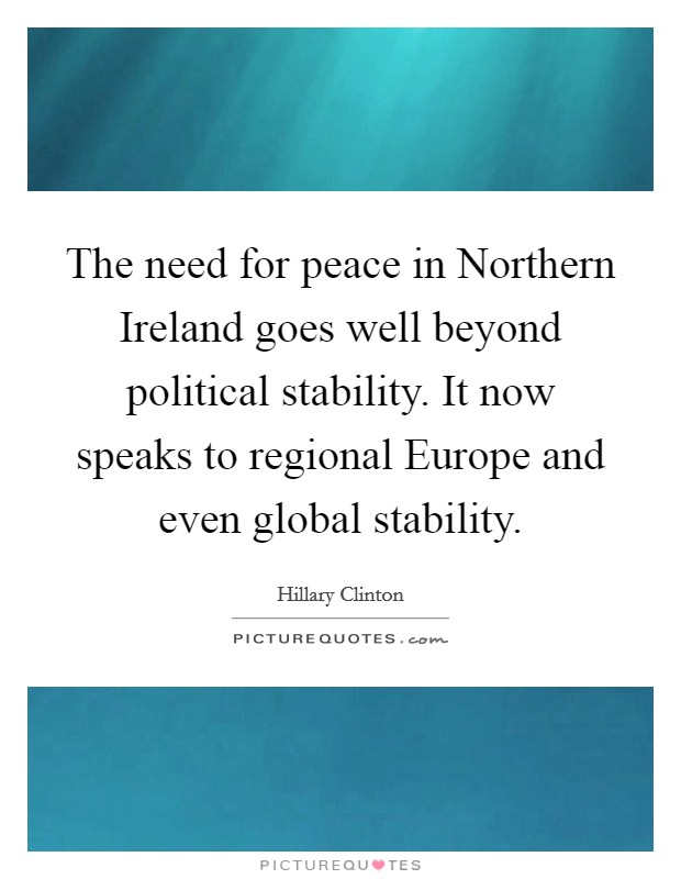 The need for peace in Northern Ireland goes well beyond political stability. It now speaks to regional Europe and even global stability Picture Quote #1