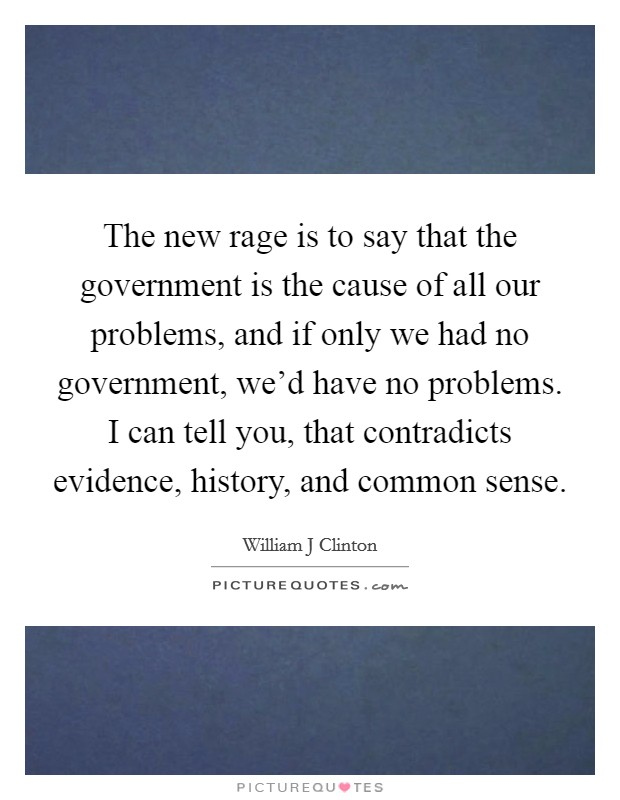 The new rage is to say that the government is the cause of all our problems, and if only we had no government, we'd have no problems. I can tell you, that contradicts evidence, history, and common sense Picture Quote #1