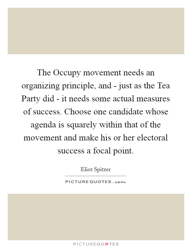 The Occupy movement needs an organizing principle, and - just as the Tea Party did - it needs some actual measures of success. Choose one candidate whose agenda is squarely within that of the movement and make his or her electoral success a focal point Picture Quote #1