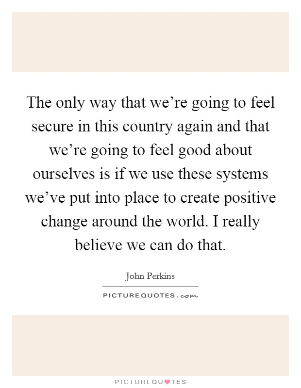 The only way that we're going to feel secure in this country again and that we're going to feel good about ourselves is if we use these systems we've put into place to create positive change around the world. I really believe we can do that Picture Quote #1