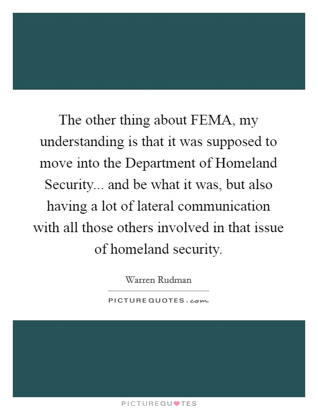 The other thing about FEMA, my understanding is that it was supposed to move into the Department of Homeland Security... and be what it was, but also having a lot of lateral communication with all those others involved in that issue of homeland security Picture Quote #1