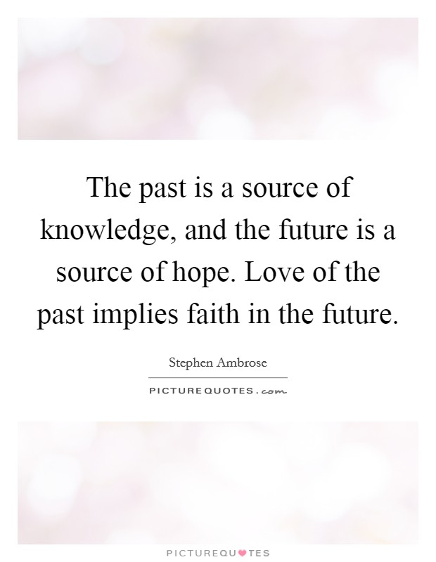 The past is a source of knowledge, and the future is a source of hope. Love of the past implies faith in the future Picture Quote #1