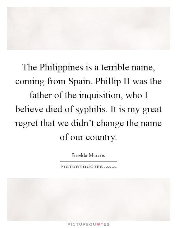 The Philippines is a terrible name, coming from Spain. Phillip II was the father of the inquisition, who I believe died of syphilis. It is my great regret that we didn't change the name of our country Picture Quote #1