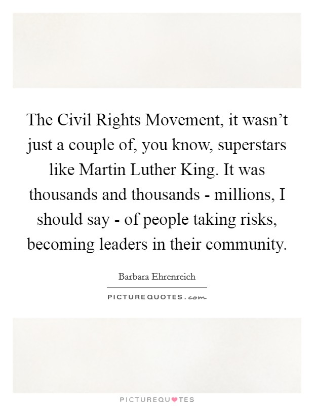 The Civil Rights Movement, it wasn't just a couple of, you know, superstars like Martin Luther King. It was thousands and thousands - millions, I should say - of people taking risks, becoming leaders in their community Picture Quote #1