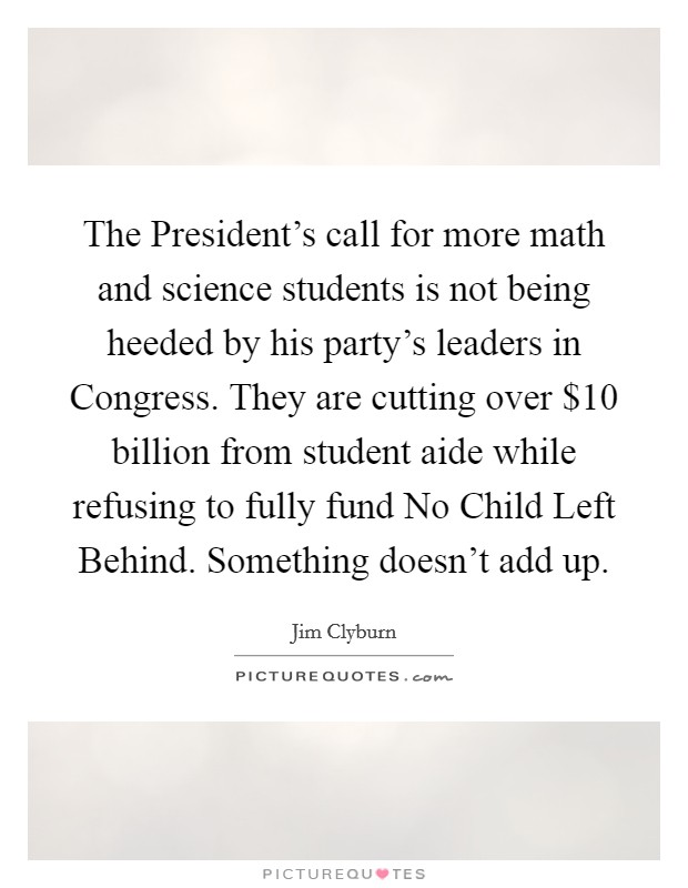 The President's call for more math and science students is not being heeded by his party's leaders in Congress. They are cutting over $10 billion from student aide while refusing to fully fund No Child Left Behind. Something doesn't add up Picture Quote #1