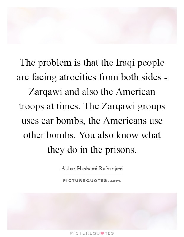 The problem is that the Iraqi people are facing atrocities from both sides - Zarqawi and also the American troops at times. The Zarqawi groups uses car bombs, the Americans use other bombs. You also know what they do in the prisons Picture Quote #1