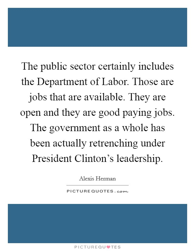 The public sector certainly includes the Department of Labor. Those are jobs that are available. They are open and they are good paying jobs. The government as a whole has been actually retrenching under President Clinton's leadership Picture Quote #1