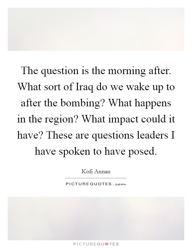 The question is the morning after. What sort of Iraq do we wake up to after the bombing? What happens in the region? What impact could it have? These are questions leaders I have spoken to have posed Picture Quote #1