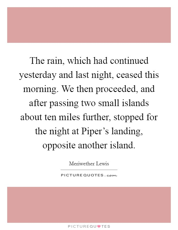 The rain, which had continued yesterday and last night, ceased this morning. We then proceeded, and after passing two small islands about ten miles further, stopped for the night at Piper's landing, opposite another island Picture Quote #1