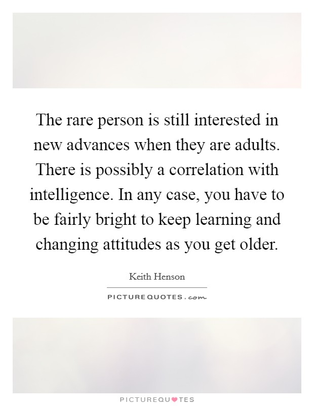 The rare person is still interested in new advances when they are adults. There is possibly a correlation with intelligence. In any case, you have to be fairly bright to keep learning and changing attitudes as you get older Picture Quote #1