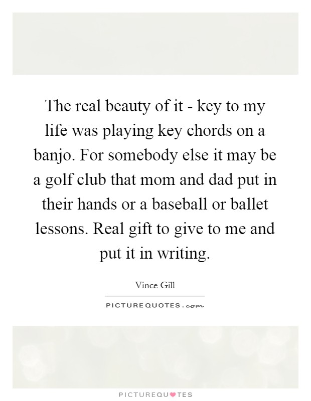 The real beauty of it - key to my life was playing key chords on a banjo. For somebody else it may be a golf club that mom and dad put in their hands or a baseball or ballet lessons. Real gift to give to me and put it in writing Picture Quote #1