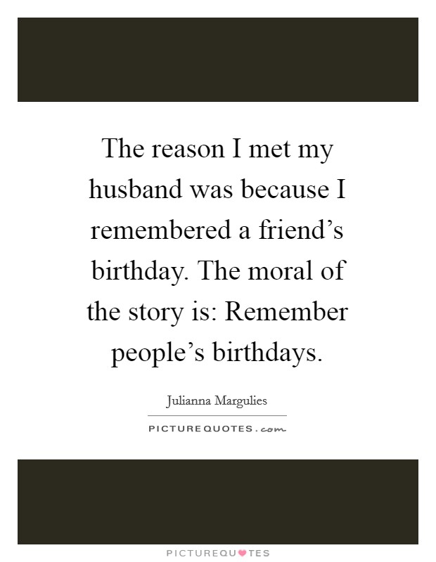 The reason I met my husband was because I remembered a friend's birthday. The moral of the story is: Remember people's birthdays Picture Quote #1