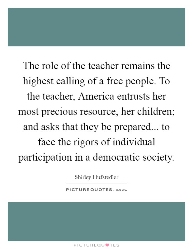 The role of the teacher remains the highest calling of a free people. To the teacher, America entrusts her most precious resource, her children; and asks that they be prepared... to face the rigors of individual participation in a democratic society Picture Quote #1