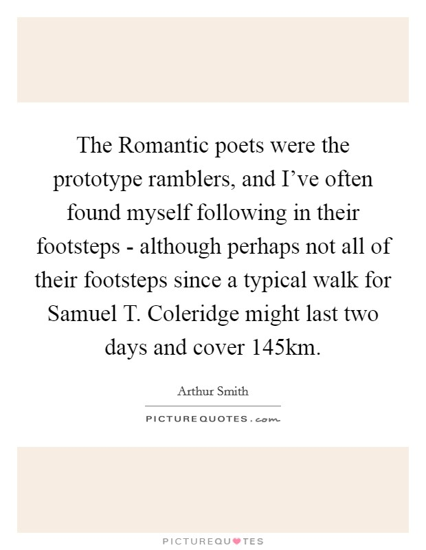 The Romantic poets were the prototype ramblers, and I've often found myself following in their footsteps - although perhaps not all of their footsteps since a typical walk for Samuel T. Coleridge might last two days and cover 145km Picture Quote #1