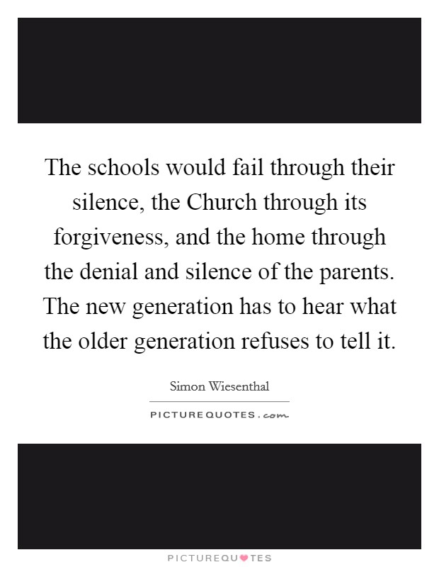 The schools would fail through their silence, the Church through its forgiveness, and the home through the denial and silence of the parents. The new generation has to hear what the older generation refuses to tell it Picture Quote #1